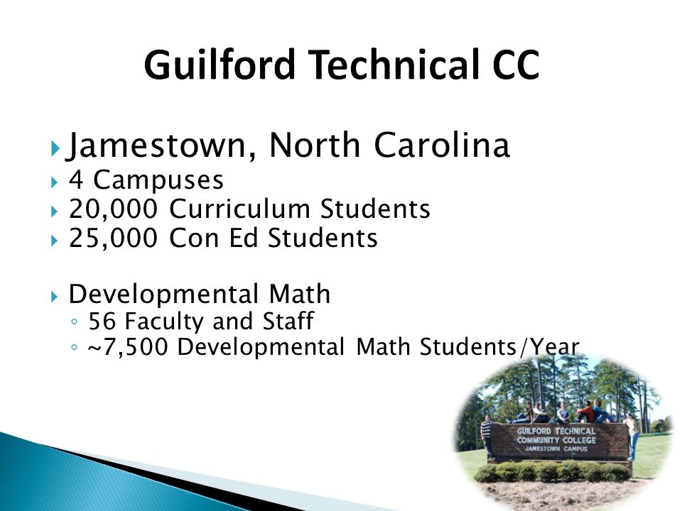  Jamestown, North Carolina  4 Campuses  20,000 Curriculum Students  25,000 Con Ed Students  Developmental Math ◦ 56 Faculty and Staff ◦ ~7,500 Developmental Math Students/Year