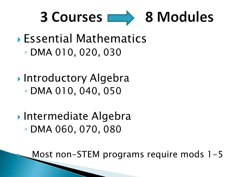  Essential Mathematics ◦ DMA 010, 020, 030  Introductory Algebra ◦ DMA 010, 040, 050  Intermediate Algebra ◦ DMA 060, 070, 080  Most non-STEM programs require mods 1-5