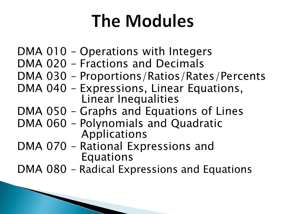 DMA 010 – Operations with Integers DMA 020 – Fractions and Decimals DMA 030 – Proportions/Ratios/Rates/Percents DMA 040 – Expressions, Linear Equations, Linear Inequalities DMA 050 – Graphs and Equations of Lines DMA 060 – Polynomials and Quadratic Applications DMA 070 – Rational Expressions and Equations DMA 080 – Radical Expressions and Equations