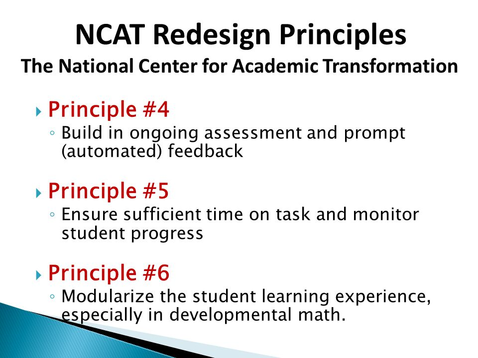  Principle #4 ◦ Build in ongoing assessment and prompt (automated) feedback  Principle #5 ◦ Ensure sufficient time on task and monitor student progress  Principle #6 ◦ Modularize the student learning experience, especially in developmental math.
