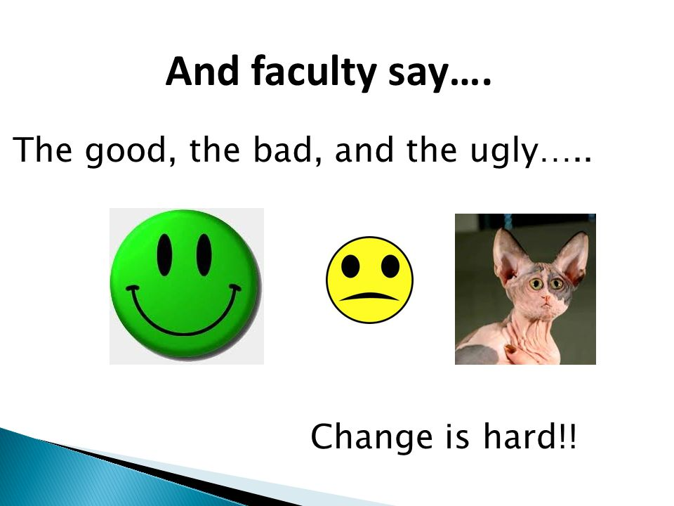 And faculty say…. The good, the bad, and the ugly….. Change is hard!!