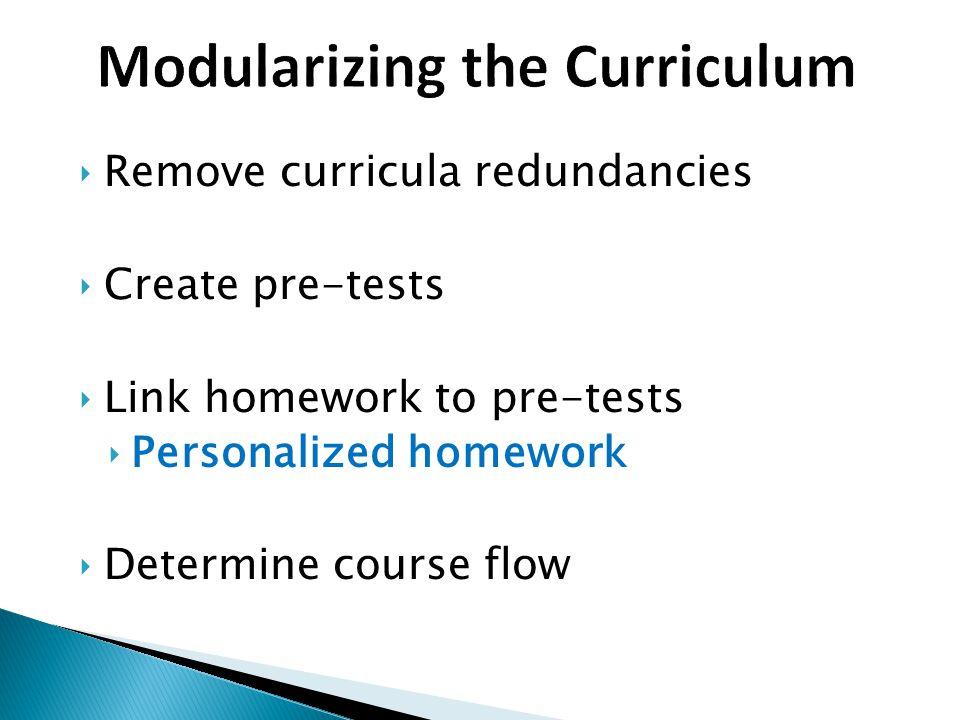 ‣Remove curricula redundancies ‣Create pre-tests ‣Link homework to pre-tests ‣Personalized homework ‣Determine course flow