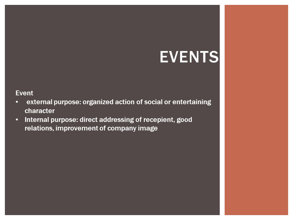EVENTS Event external purpose: organized action of social or entertaining character Internal purpose: direct addressing of recepient, good relations, improvement of company image
