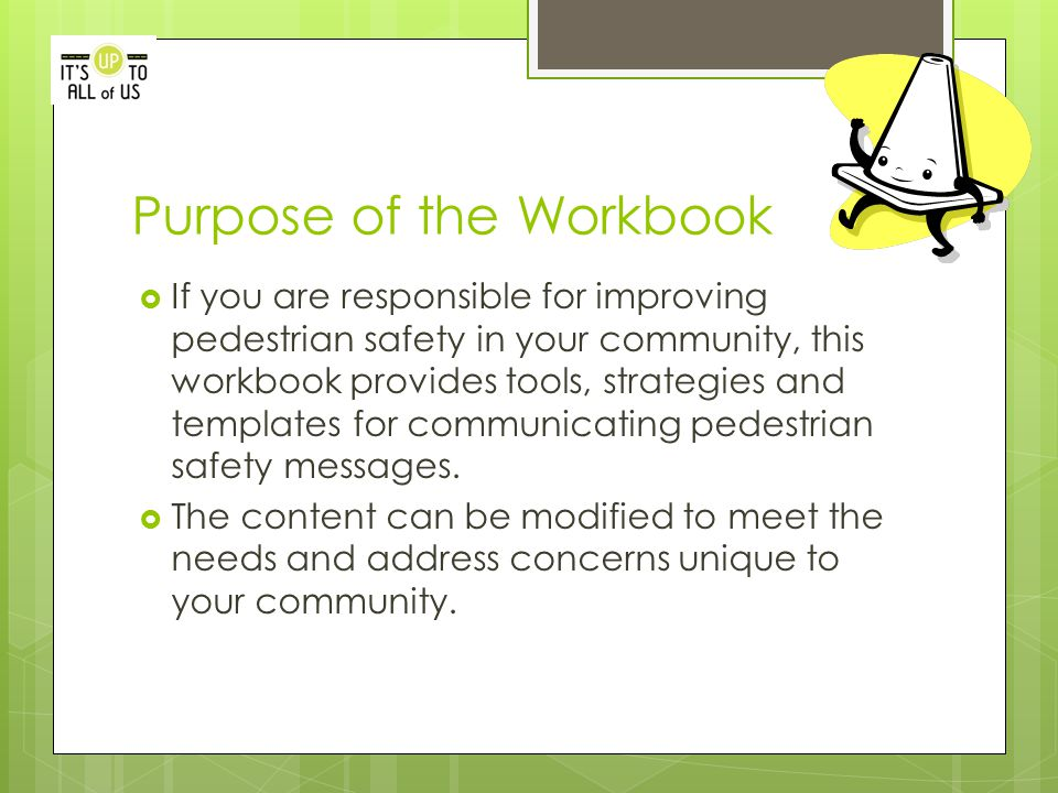 Purpose of the Workbook  If you are responsible for improving pedestrian safety in your community, this workbook provides tools, strategies and templates for communicating pedestrian safety messages.