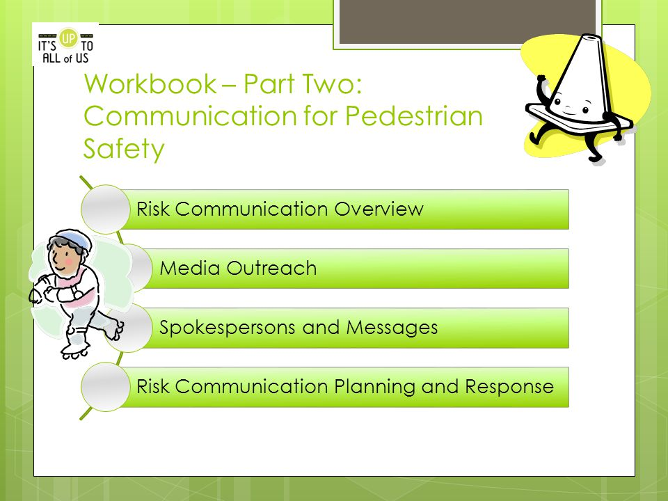 Workbook – Part Two: Communication for Pedestrian Safety Risk Communication Overview Media Outreach Spokespersons and Messages Risk Communication Planning and Response