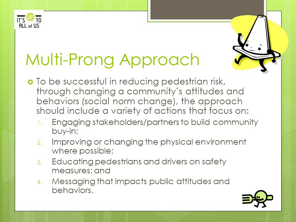 Multi-Prong Approach  To be successful in reducing pedestrian risk, through changing a community's attitudes and behaviors (social norm change), the approach should include a variety of actions that focus on: 1.