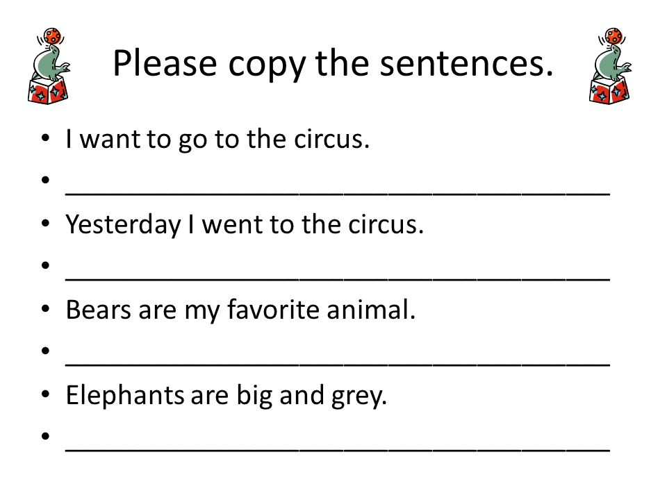 Please copy the sentences. I want to go to the circus. _____________________________________ Yesterday I went to the circus. _________________________