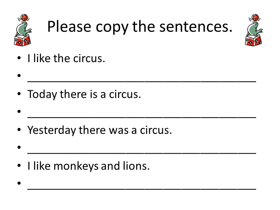 Please copy the sentences. I like the circus. _____________________________________ Today there is a circus. _____________________________________ Yes