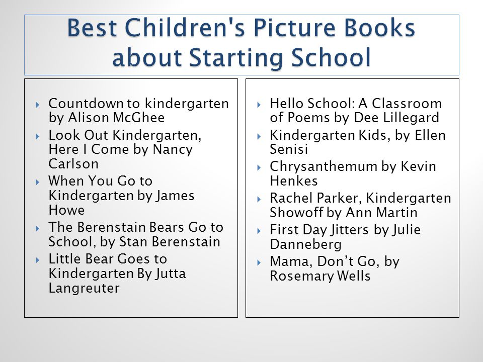  Countdown to kindergarten by Alison McGhee  Look Out Kindergarten, Here I Come by Nancy Carlson  When You Go to Kindergarten by James Howe  The Berenstain Bears Go to School, by Stan Berenstain  Little Bear Goes to Kindergarten By Jutta Langreuter  Hello School: A Classroom of Poems by Dee Lillegard  Kindergarten Kids, by Ellen Senisi  Chrysanthemum by Kevin Henkes  Rachel Parker, Kindergarten Showoff by Ann Martin  First Day Jitters by Julie Danneberg  Mama, Don't Go, by Rosemary Wells