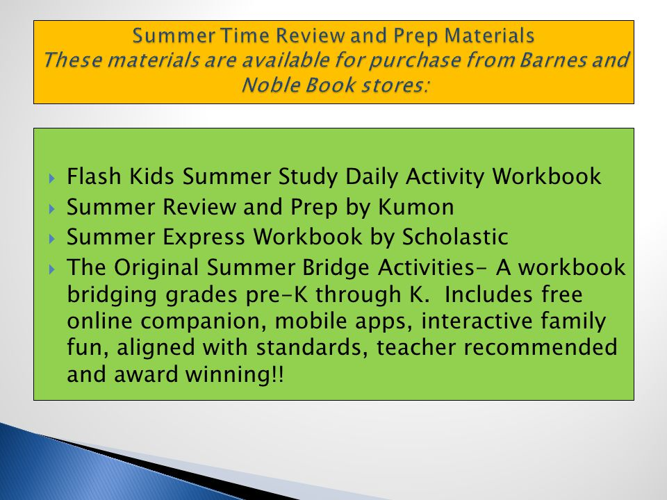  Flash Kids Summer Study Daily Activity Workbook  Summer Review and Prep by Kumon  Summer Express Workbook by Scholastic  The Original Summer Bridge Activities- A workbook bridging grades pre-K through K.