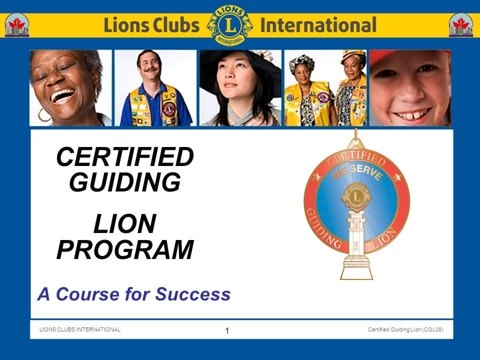 LIONS CLUBS INTERNATIONALCertified Guiding Lion (CGL08) Speakers MEET THE TEAM Mike Hendy, DGE, 105D Brigid Hendy, PDG, 105D Sandro Castellana, PDG, GLT Area Leader 4F Geoff Leeder, PCC, GLT Area Leader 4D 2