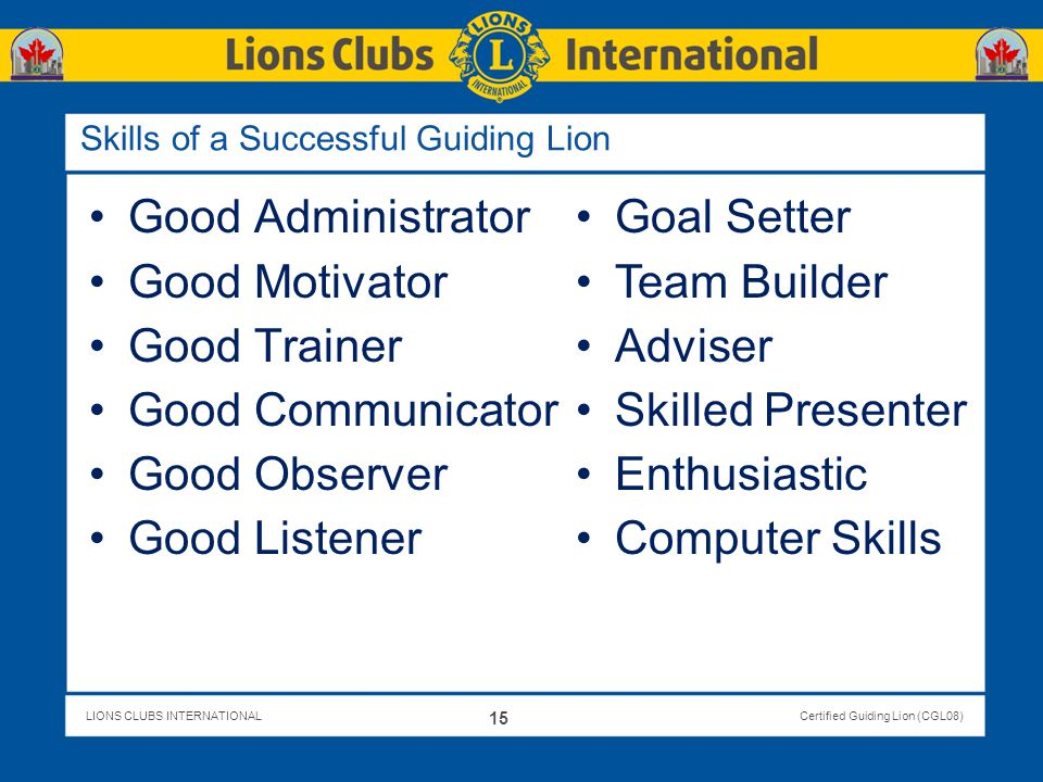 LIONS CLUBS INTERNATIONALCertified Guiding Lion (CGL08) Skills of a Successful Guiding Lion Good Administrator Good Motivator Good Trainer Good Commun