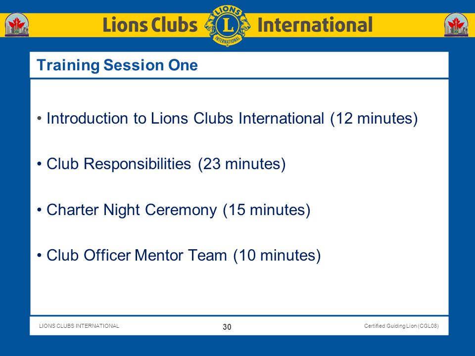 LIONS CLUBS INTERNATIONALCertified Guiding Lion (CGL08) Training Session One Introduction to Lions Clubs International (12 minutes) Club Responsibilit