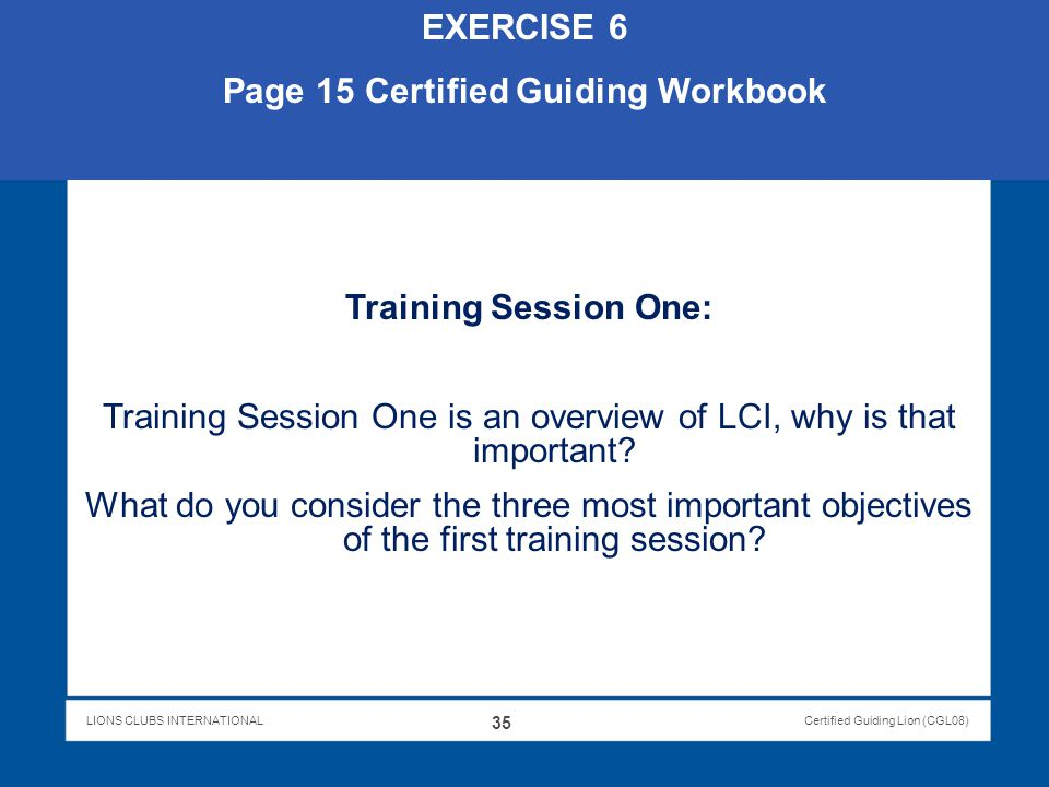 LIONS CLUBS INTERNATIONALCertified Guiding Lion (CGL08) EXERCISE 6 Page 15 Certified Guiding Workbook Training Session One: Training Session One is an