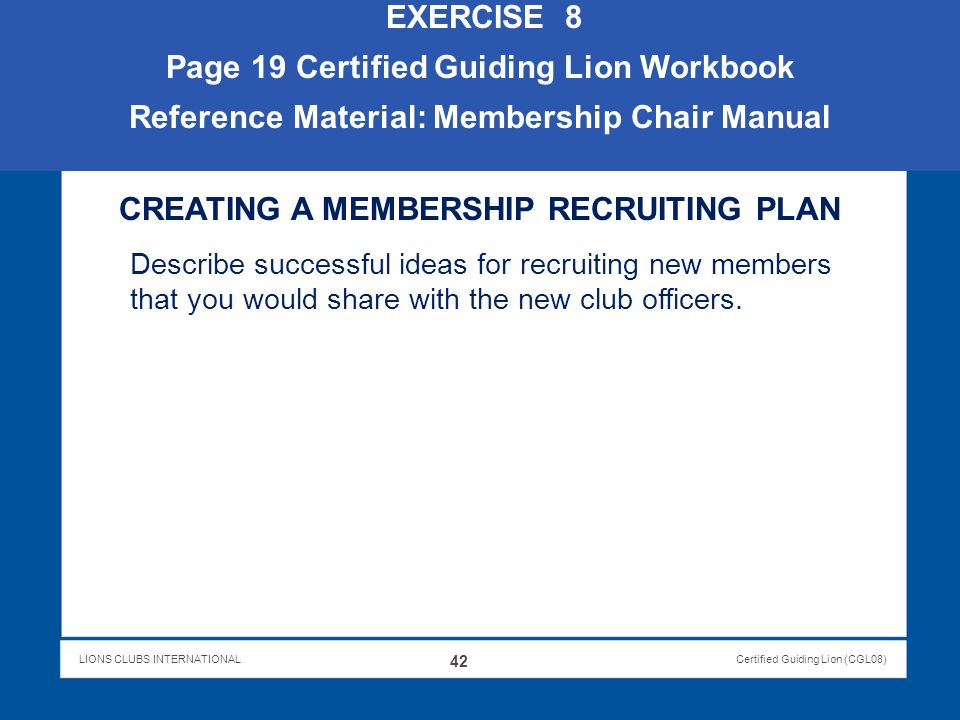 LIONS CLUBS INTERNATIONALCertified Guiding Lion (CGL08) EXERCISE 8 Page 19 Certified Guiding Lion Workbook Reference Material: Membership Chair Manual