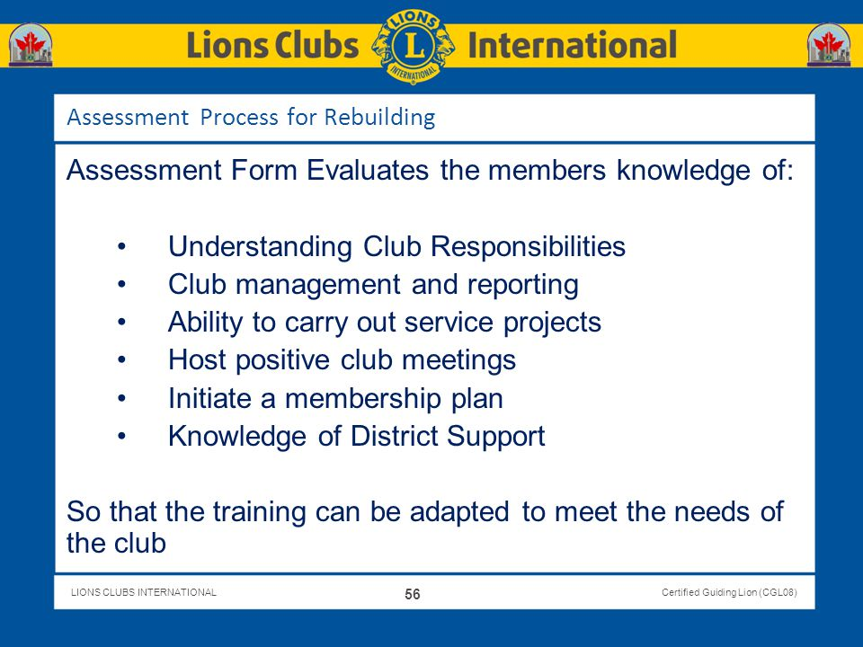 LIONS CLUBS INTERNATIONALCertified Guiding Lion (CGL08) Assessment Process for Rebuilding Assessment Form Evaluates the members knowledge of: Understa