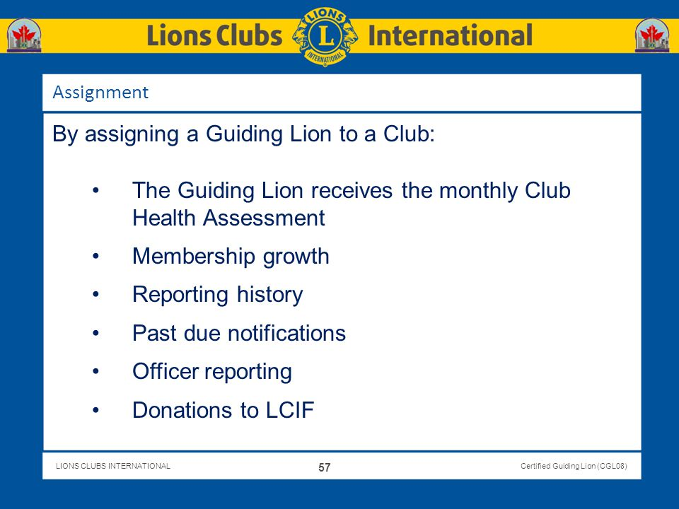 LIONS CLUBS INTERNATIONALCertified Guiding Lion (CGL08) Assignment By assigning a Guiding Lion to a Club: The Guiding Lion receives the monthly Club H