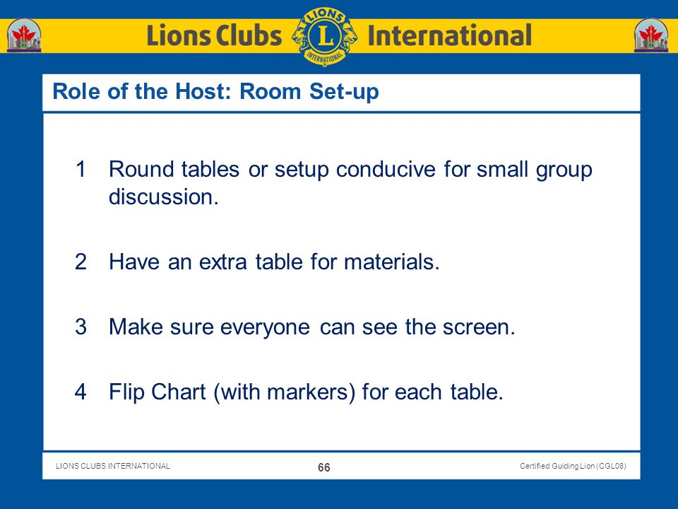 LIONS CLUBS INTERNATIONALCertified Guiding Lion (CGL08) Role of the Host: Room Set-up 1Round tables or setup conducive for small group discussion. 2Ha