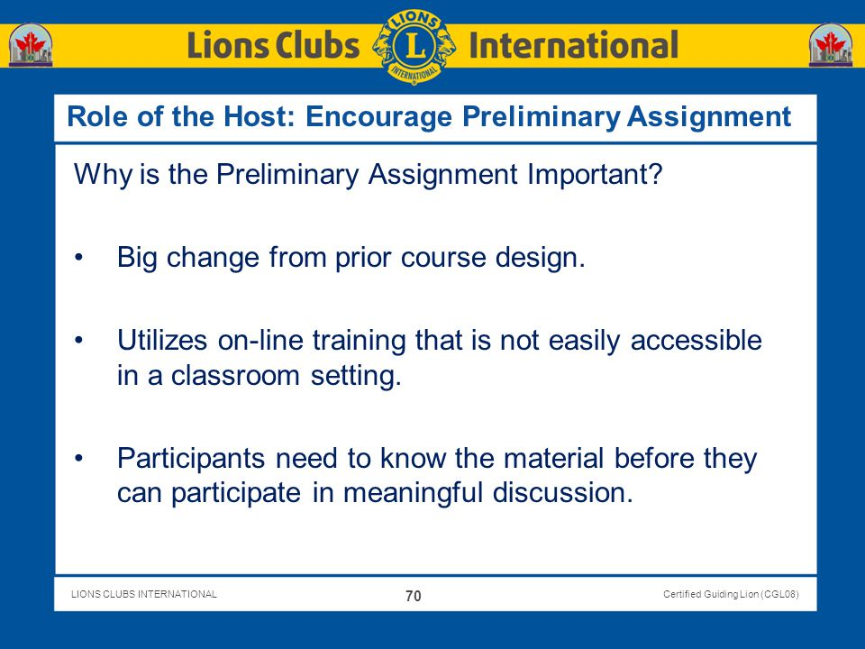 LIONS CLUBS INTERNATIONALCertified Guiding Lion (CGL08) Role of the Host: Encourage Preliminary Assignment Why is the Preliminary Assignment Important