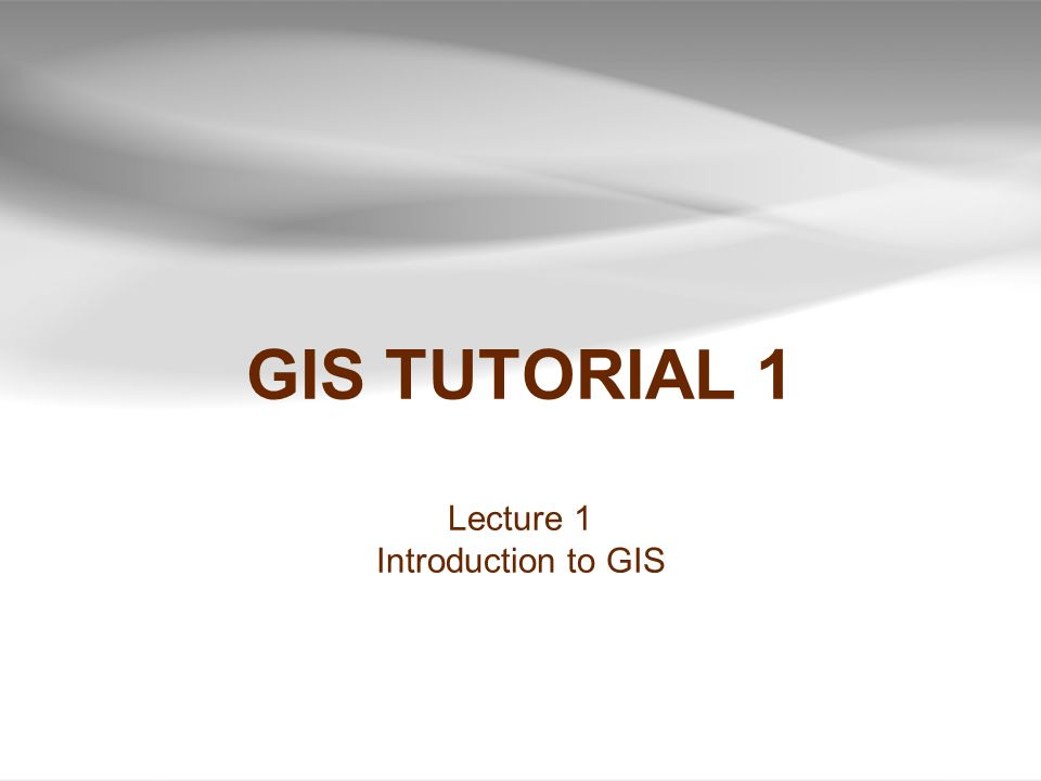 GIS TUTORIAL 1 Lecture 1 Introduction to GIS