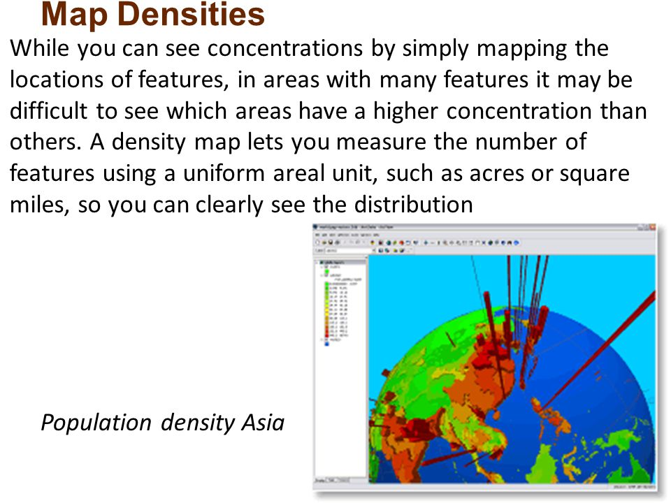 Map Densities Population density Asia While you can see concentrations by simply mapping the locations of features, in areas with many features it may be difficult to see which areas have a higher concentration than others.