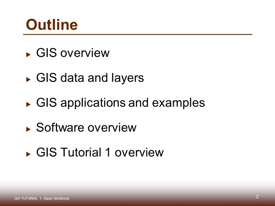 Outline  GIS overview  GIS data and layers  GIS applications and examples  Software overview  GIS Tutorial 1 overview 2 GIS TUTORIAL 1 - Basic Workbook