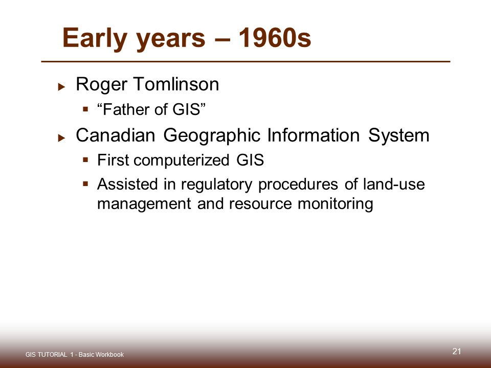 Early years – 1960s  Roger Tomlinson  Father of GIS  Canadian Geographic Information System  First computerized GIS  Assisted in regulatory procedures of land-use management and resource monitoring 21 GIS TUTORIAL 1 - Basic Workbook