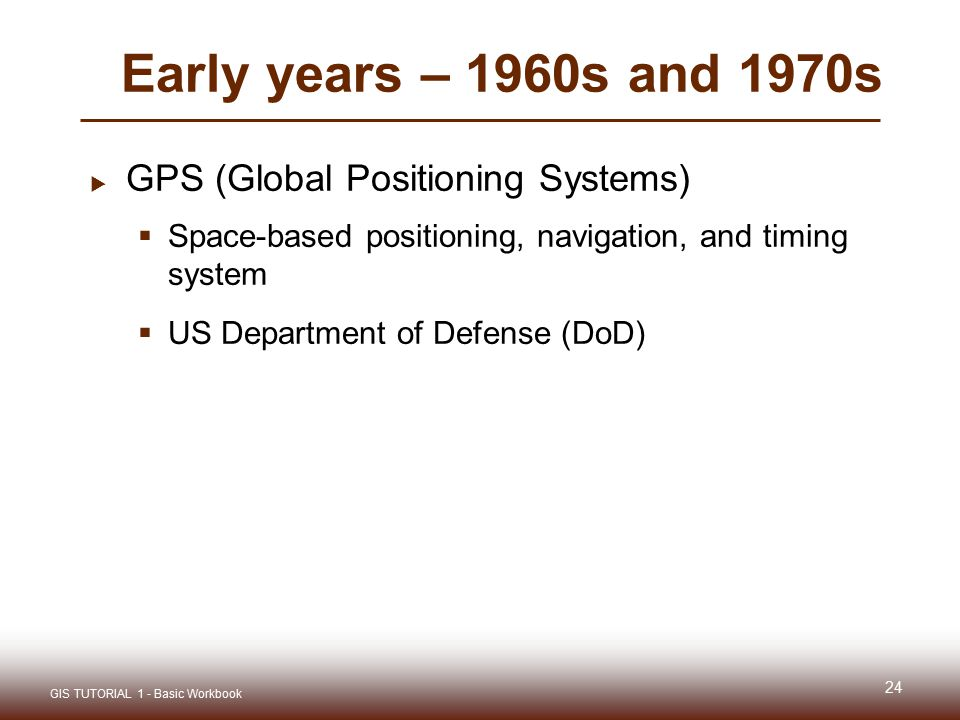 Early years – 1960s and 1970s  GPS (Global Positioning Systems)  Space-based positioning, navigation, and timing system  US Department of Defense (DoD) 24 GIS TUTORIAL 1 - Basic Workbook