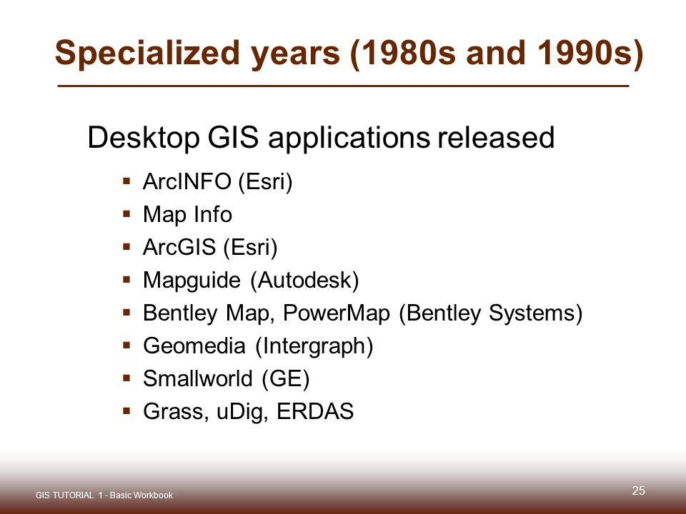Specialized years (1980s and 1990s) Desktop GIS applications released  ArcINFO (Esri)  Map Info  ArcGIS (Esri)  Mapguide (Autodesk)  Bentley Map, PowerMap (Bentley Systems)  Geomedia (Intergraph)  Smallworld (GE)  Grass, uDig, ERDAS 25 GIS TUTORIAL 1 - Basic Workbook