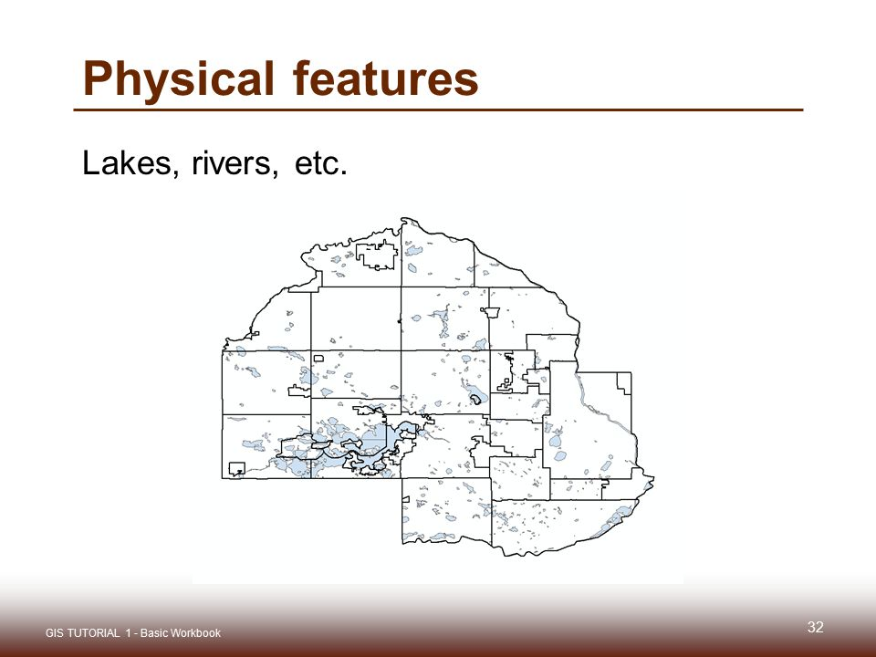 Physical features Lakes, rivers, etc. 32 GIS TUTORIAL 1 - Basic Workbook