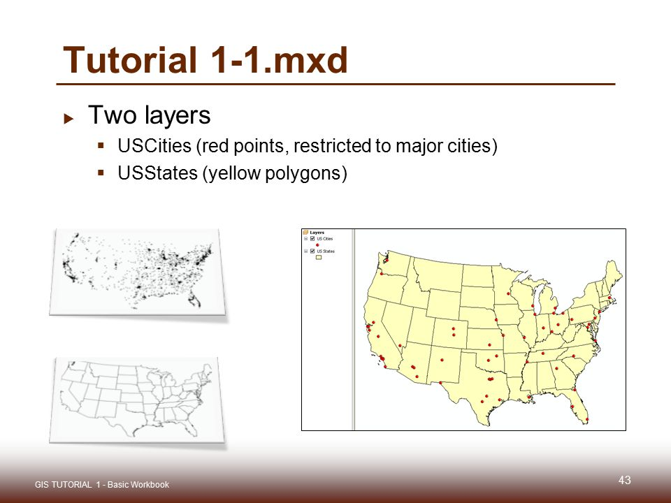 Tutorial 1-1.mxd  Two layers  USCities (red points, restricted to major cities)  USStates (yellow polygons) 43 GIS TUTORIAL 1 - Basic Workbook
