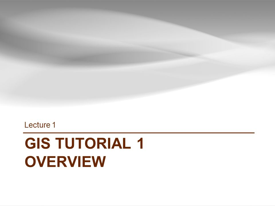 GIS TUTORIAL 1 OVERVIEW Lecture 1
