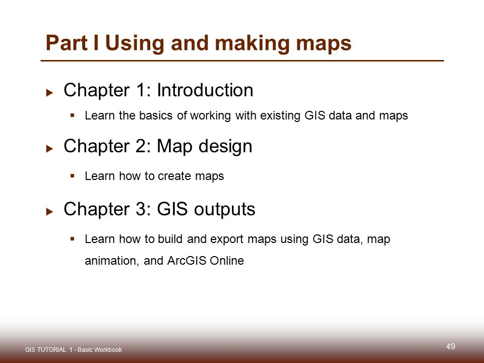 Part I Using and making maps  Chapter 1: Introduction  Learn the basics of working with existing GIS data and maps  Chapter 2: Map design  Learn how to create maps  Chapter 3: GIS outputs  Learn how to build and export maps using GIS data, map animation, and ArcGIS Online 49 GIS TUTORIAL 1 - Basic Workbook