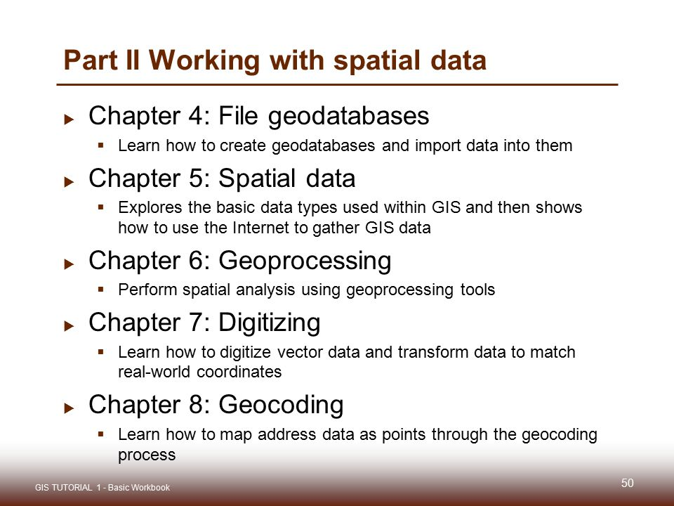 Part II Working with spatial data  Chapter 4: File geodatabases  Learn how to create geodatabases and import data into them  Chapter 5: Spatial data  Explores the basic data types used within GIS and then shows how to use the Internet to gather GIS data  Chapter 6: Geoprocessing  Perform spatial analysis using geoprocessing tools  Chapter 7: Digitizing  Learn how to digitize vector data and transform data to match real-world coordinates  Chapter 8: Geocoding  Learn how to map address data as points through the geocoding process 50 GIS TUTORIAL 1 - Basic Workbook