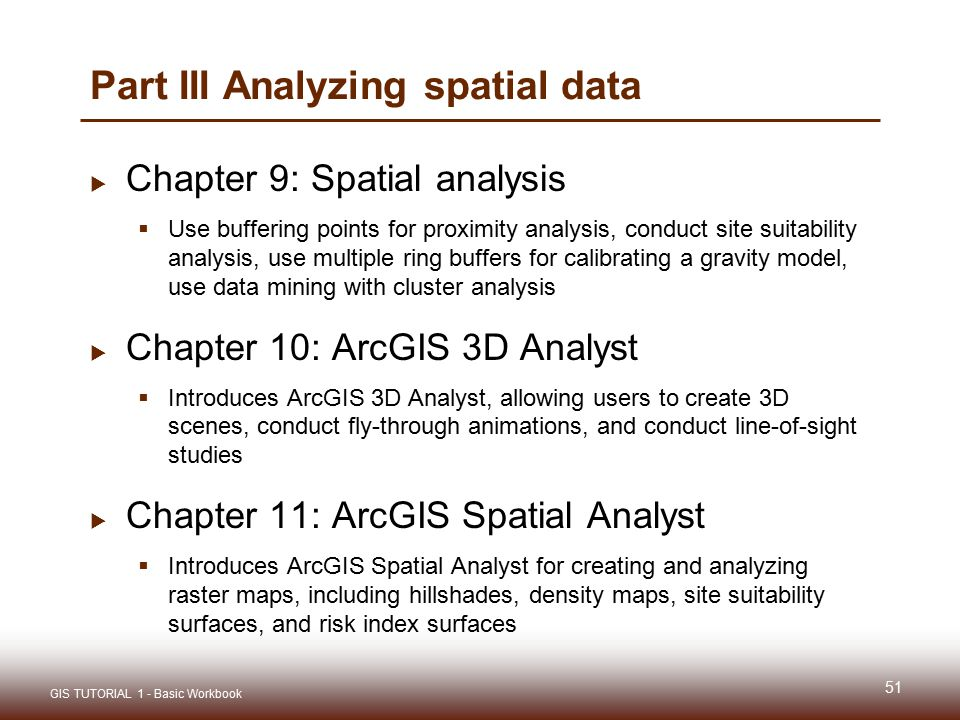 Part III Analyzing spatial data  Chapter 9: Spatial analysis  Use buffering points for proximity analysis, conduct site suitability analysis, use multiple ring buffers for calibrating a gravity model, use data mining with cluster analysis  Chapter 10: ArcGIS 3D Analyst  Introduces ArcGIS 3D Analyst, allowing users to create 3D scenes, conduct fly-through animations, and conduct line-of-sight studies  Chapter 11: ArcGIS Spatial Analyst  Introduces ArcGIS Spatial Analyst for creating and analyzing raster maps, including hillshades, density maps, site suitability surfaces, and risk index surfaces 51 GIS TUTORIAL 1 - Basic Workbook