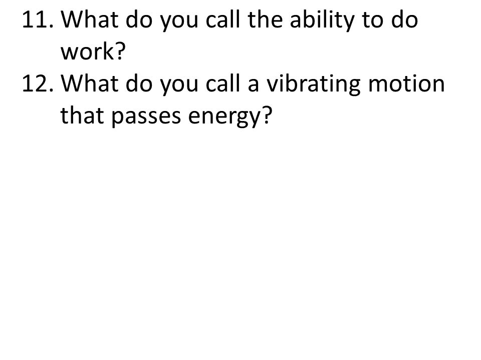 11.What do you call the ability to do work? 12.What do you call a vibrating motion that passes energy?
