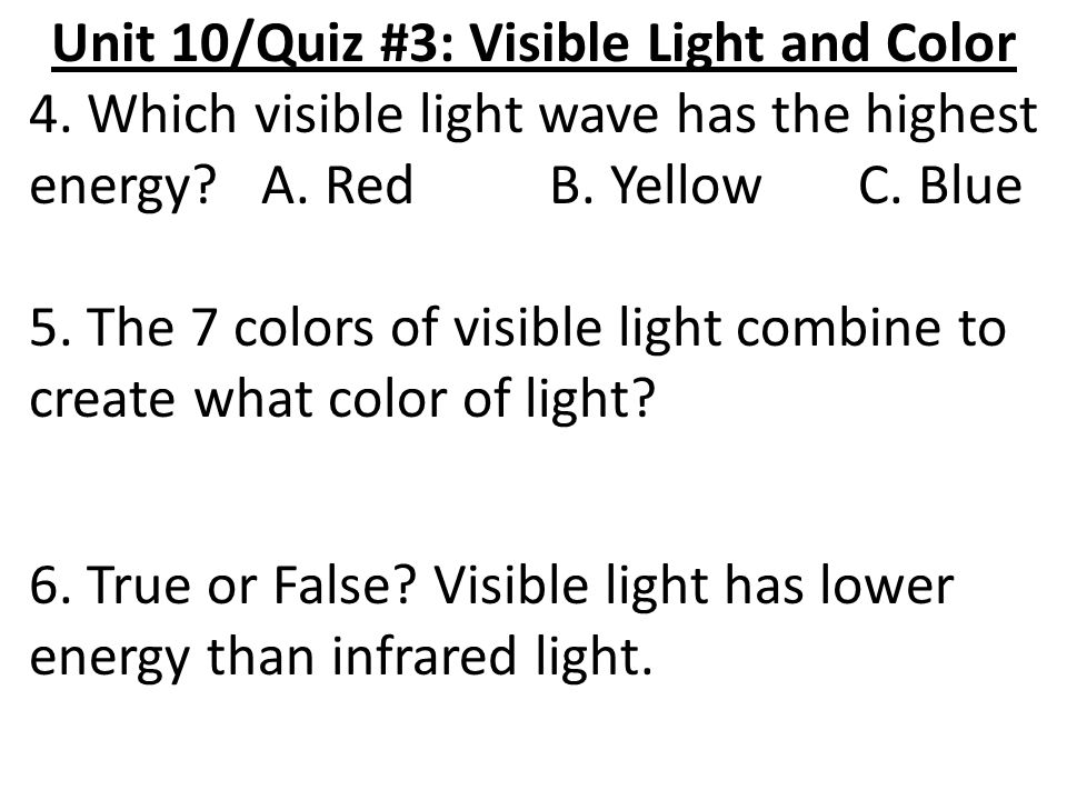Unit 10/Quiz #3: Visible Light and Color 4. Which visible light wave has the highest energy? A. Red B. Yellow C. Blue 5. The 7 colors of visible light