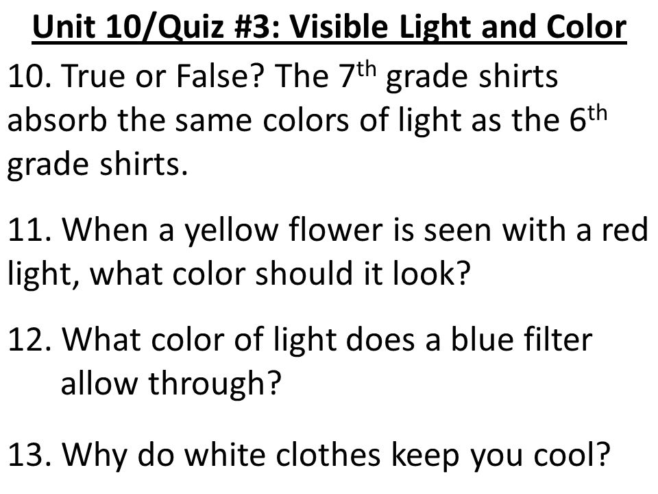 Unit 10/Quiz #3: Visible Light and Color 10. True or False? The 7 th grade shirts absorb the same colors of light as the 6 th grade shirts. 11. When a