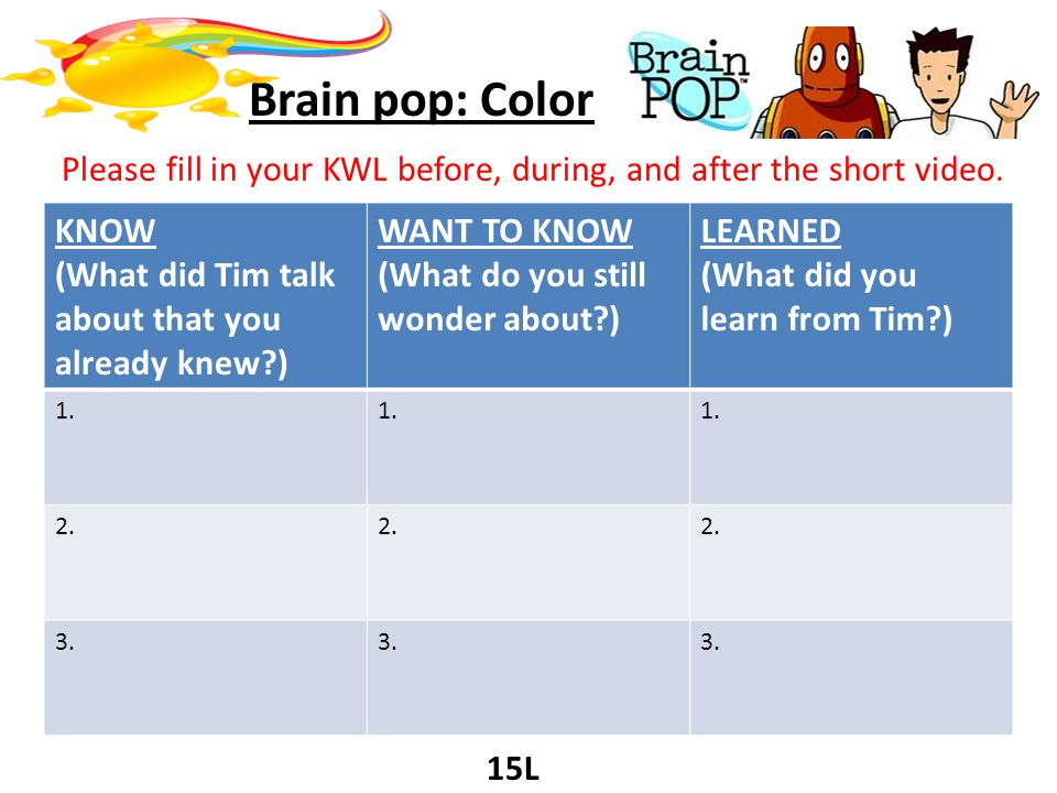 Brain pop: Color Please fill in your KWL before, during, and after the short video. KNOW (What did Tim talk about that you already knew?) WANT TO KNOW