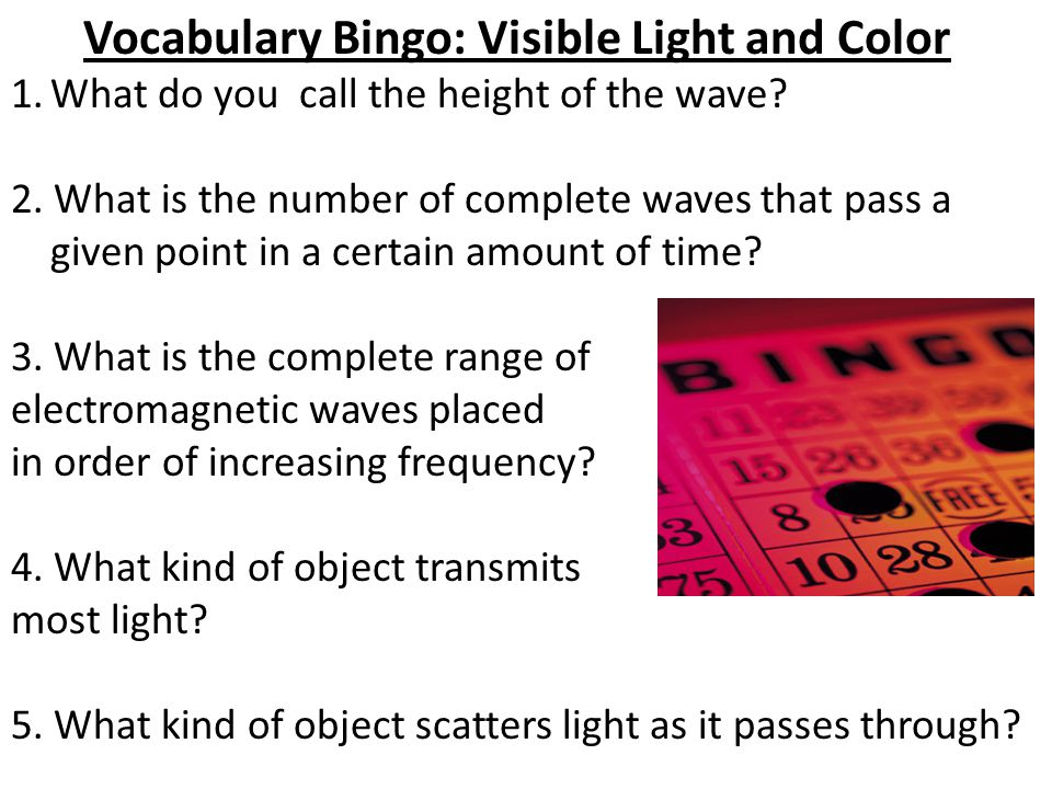 Vocabulary Bingo: Visible Light and Color 1.What do you call the height of the wave? 2. What is the number of complete waves that pass a given point i
