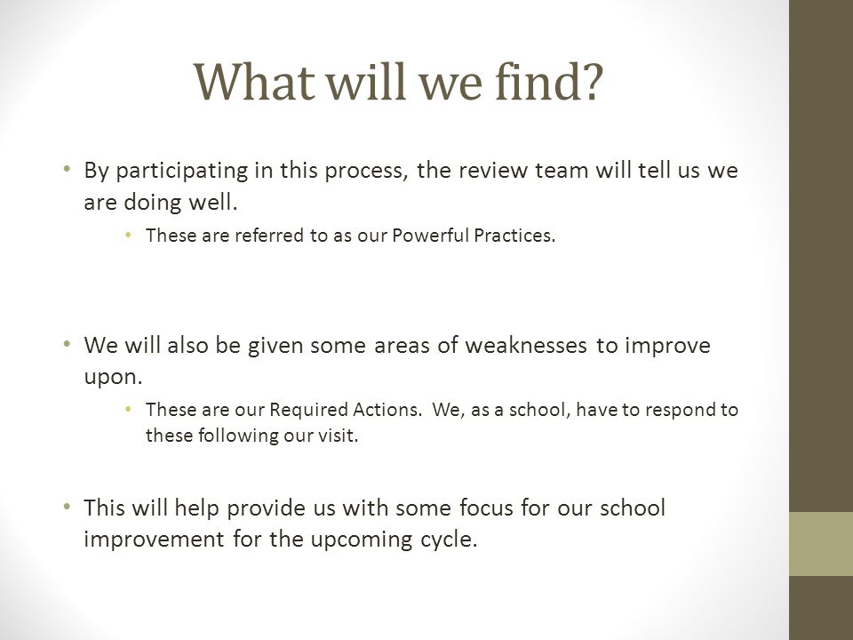 What will we find? By participating in this process, the review team will tell us we are doing well. These are referred to as our Powerful Practices.