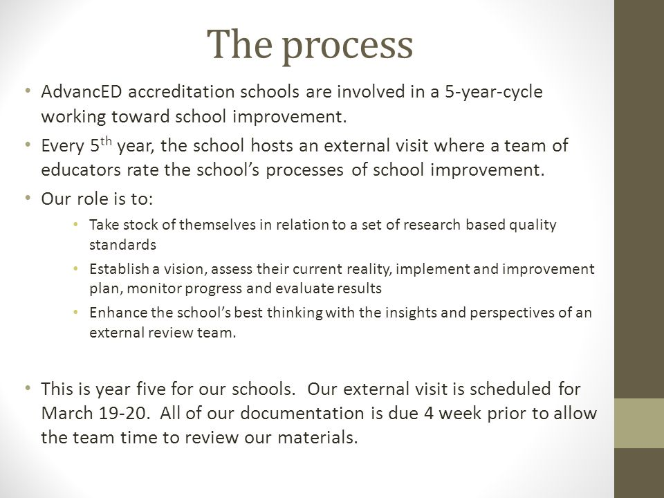 The process AdvancED accreditation schools are involved in a 5-year-cycle working toward school improvement. Every 5 th year, the school hosts an exte
