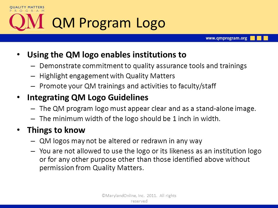 QM Program Logo Using the QM logo enables institutions to – Demonstrate commitment to quality assurance tools and trainings – Highlight engagement with Quality Matters – Promote your QM trainings and activities to faculty/staff Integrating QM Logo Guidelines – The QM program logo must appear clear and as a stand-alone image.