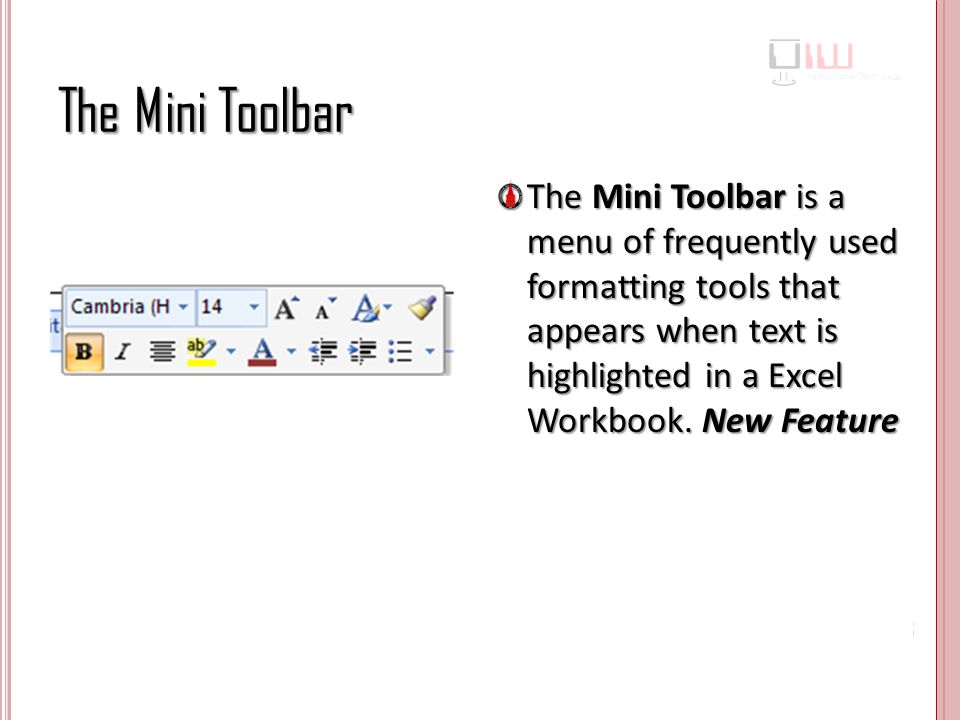 The Mini Toolbar The Mini Toolbar is a menu of frequently used formatting tools that appears when text is highlighted in a Excel Workbook.