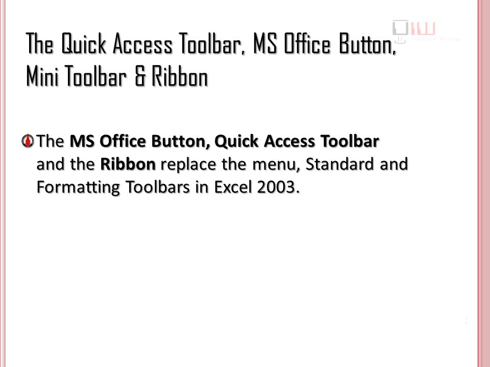 The Quick Access Toolbar, MS Office Button, Mini Toolbar & Ribbon The MS Office Button, Quick Access Toolbar and the Ribbon replace the menu, Standard and Formatting Toolbars in Excel 2003.
