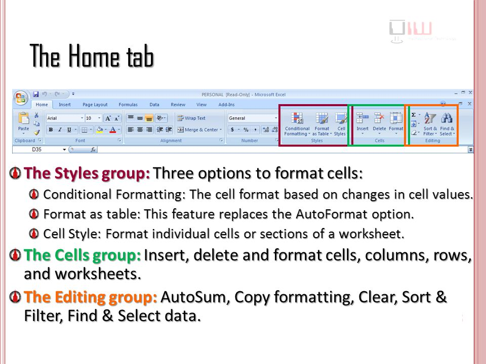 The Home tab The Styles group: Three options to format cells: Conditional Formatting: The cell format based on changes in cell values.