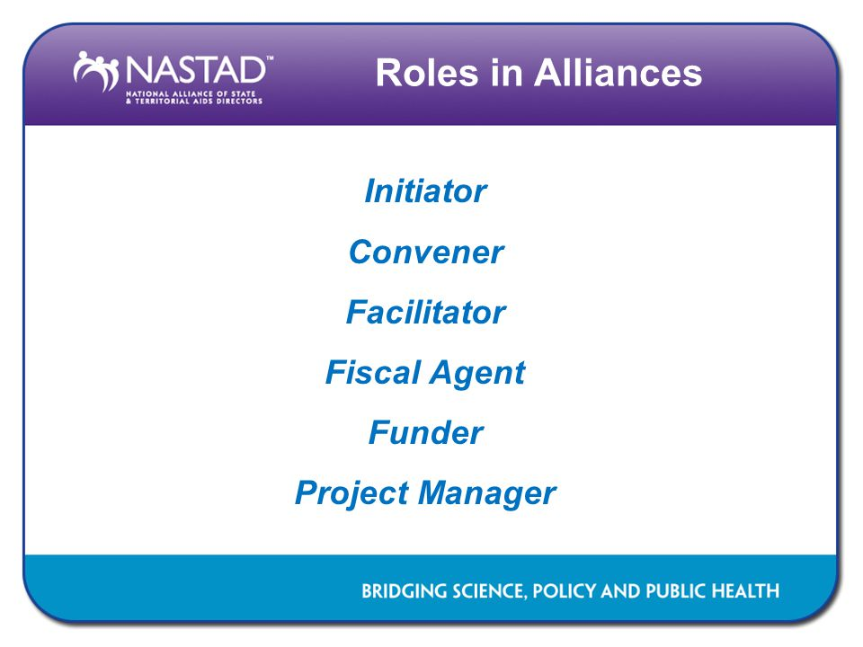 Roles in Alliances Initiator Convener Facilitator Fiscal Agent Funder Project Manager