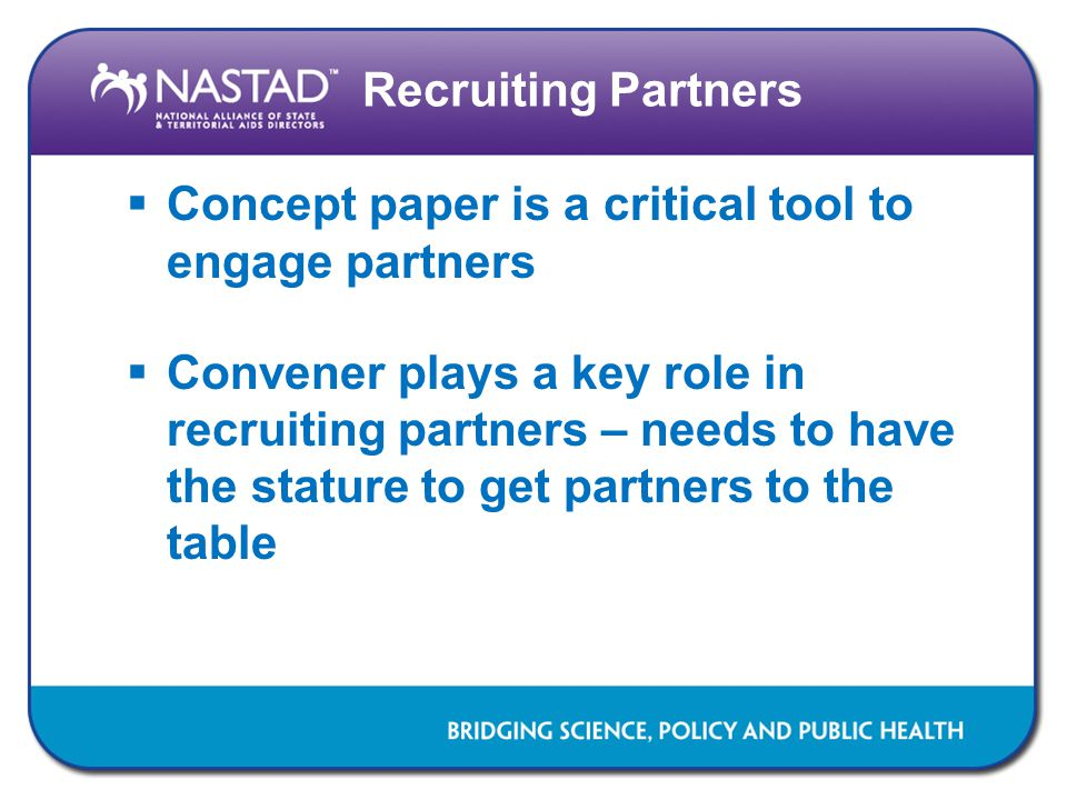 Recruiting Partners  Concept paper is a critical tool to engage partners  Convener plays a key role in recruiting partners – needs to have the stature to get partners to the table