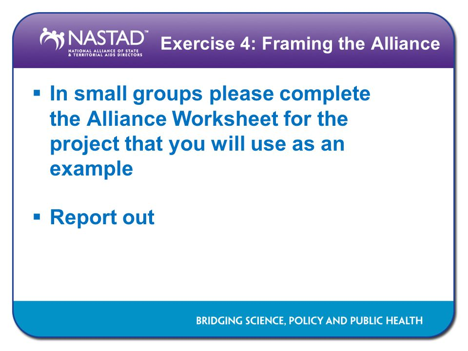 Exercise 4: Framing the Alliance  In small groups please complete the Alliance Worksheet for the project that you will use as an example  Report out