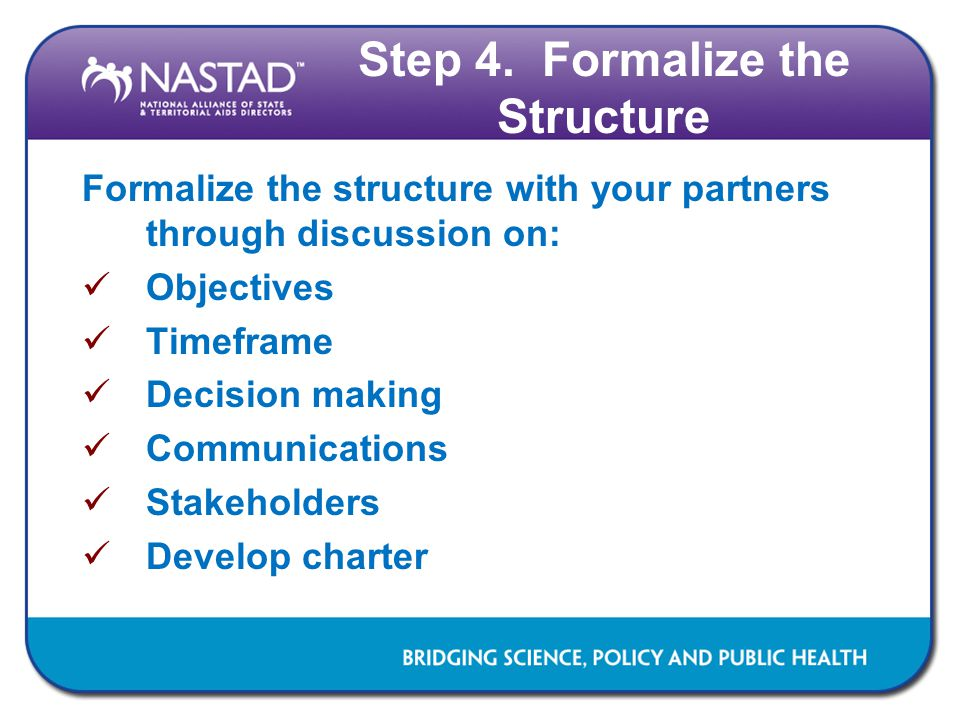 Step 4. Formalize the Structure Formalize the structure with your partners through discussion on: Objectives Timeframe Decision making Communications